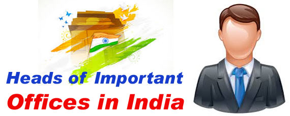 Heads of Important Offices in India